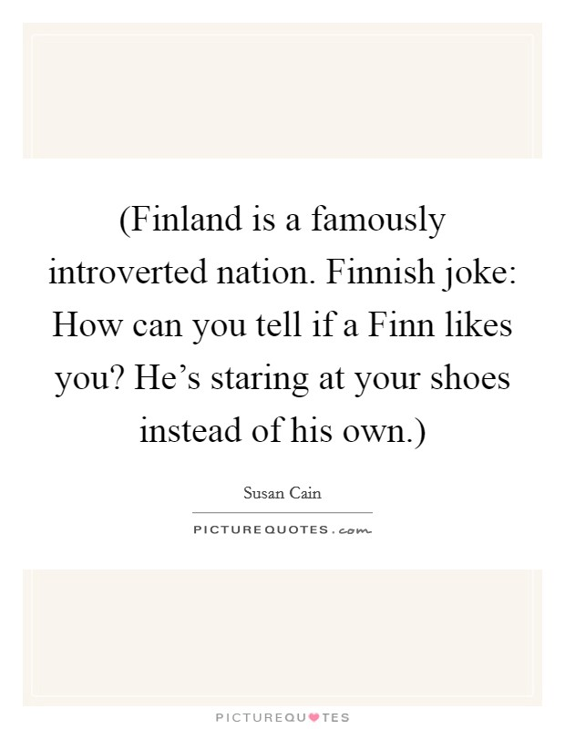 (Finland is a famously introverted nation. Finnish joke: How can you tell if a Finn likes you? He's staring at your shoes instead of his own.) Picture Quote #1