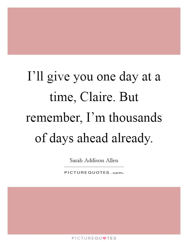 I'll give you one day at a time, Claire. But remember, I'm thousands of days ahead already Picture Quote #1