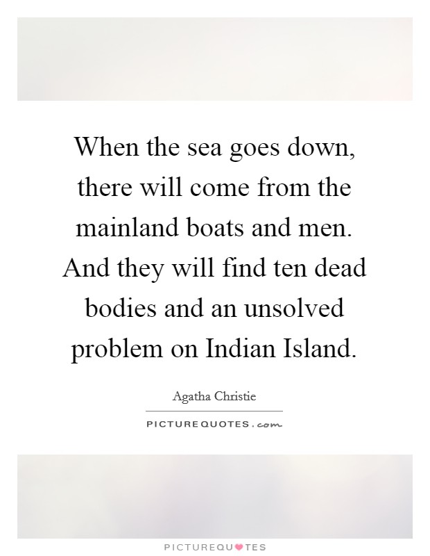When the sea goes down, there will come from the mainland boats and men. And they will find ten dead bodies and an unsolved problem on Indian Island Picture Quote #1