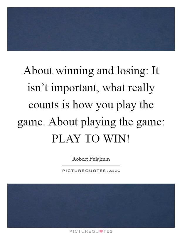 About winning and losing: It isn't important, what really counts is how you play the game. About playing the game: PLAY TO WIN! Picture Quote #1