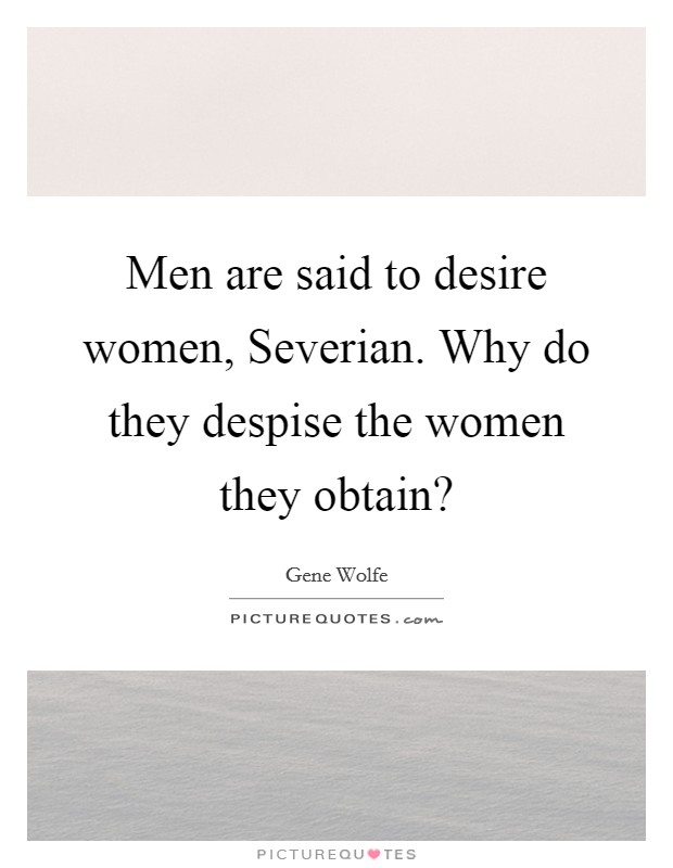 Men are said to desire women, Severian. Why do they despise the women they obtain? Picture Quote #1