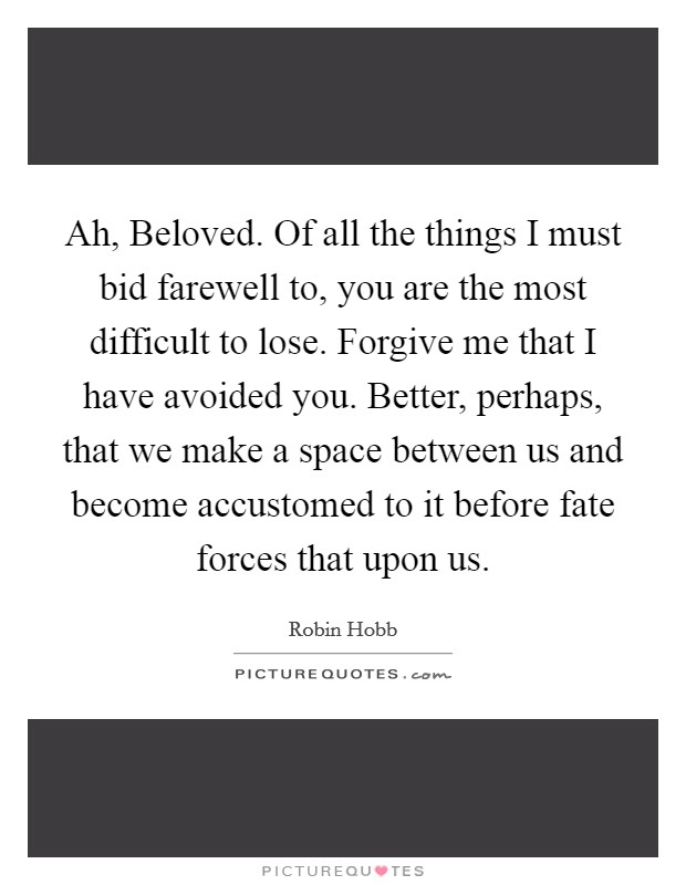Ah, Beloved. Of all the things I must bid farewell to, you are the most difficult to lose. Forgive me that I have avoided you. Better, perhaps, that we make a space between us and become accustomed to it before fate forces that upon us Picture Quote #1