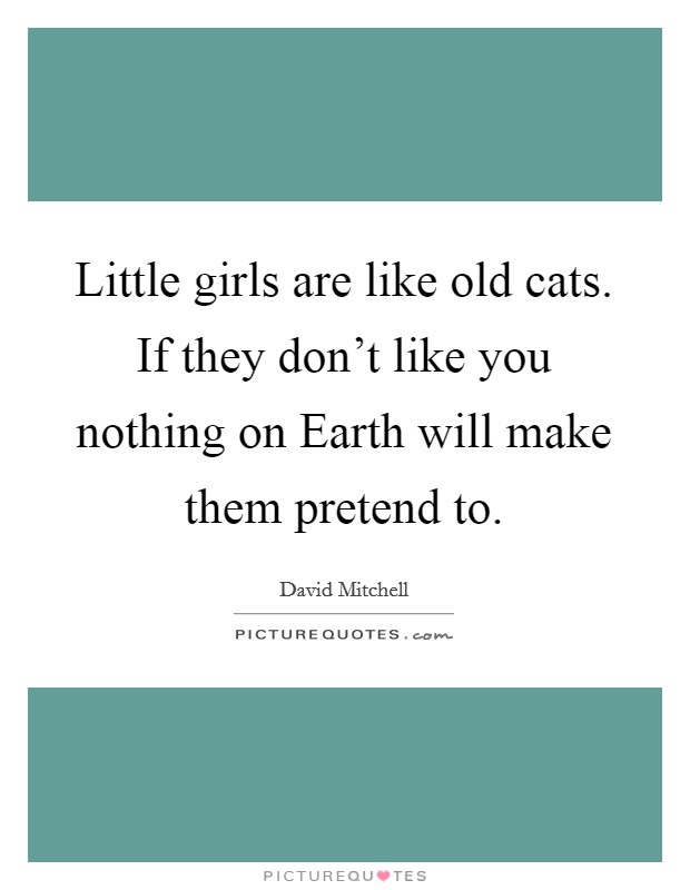 Little girls are like old cats. If they don't like you nothing on Earth will make them pretend to Picture Quote #1