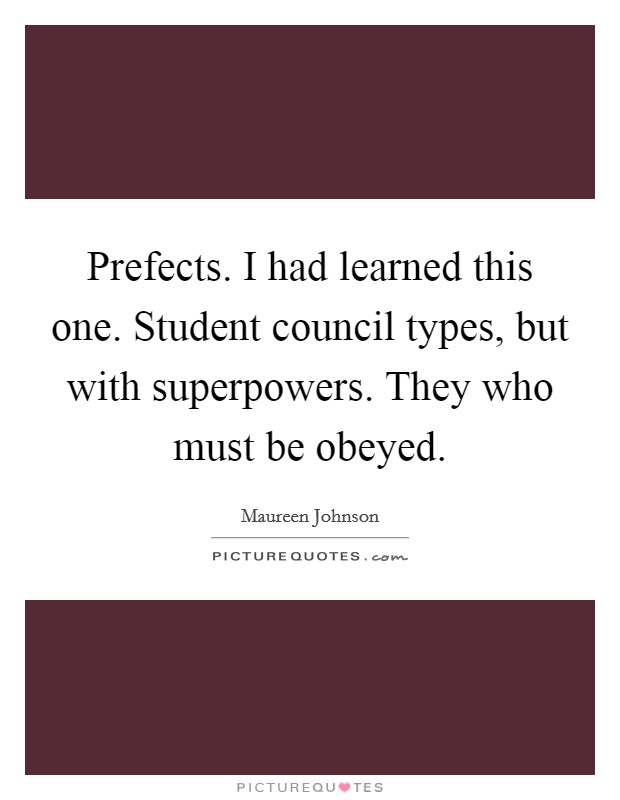 Prefects. I had learned this one. Student council types, but ...
