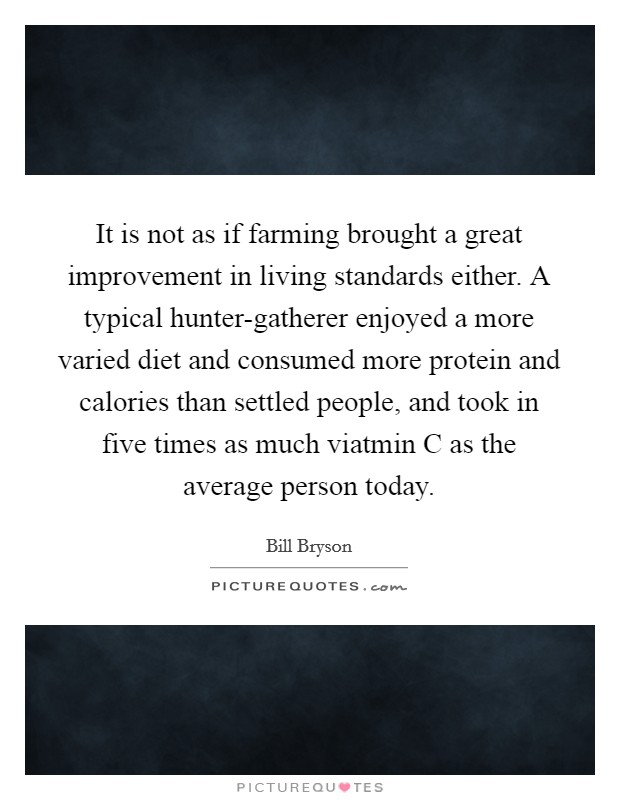 It is not as if farming brought a great improvement in living standards either. A typical hunter-gatherer enjoyed a more varied diet and consumed more protein and calories than settled people, and took in five times as much viatmin C as the average person today Picture Quote #1