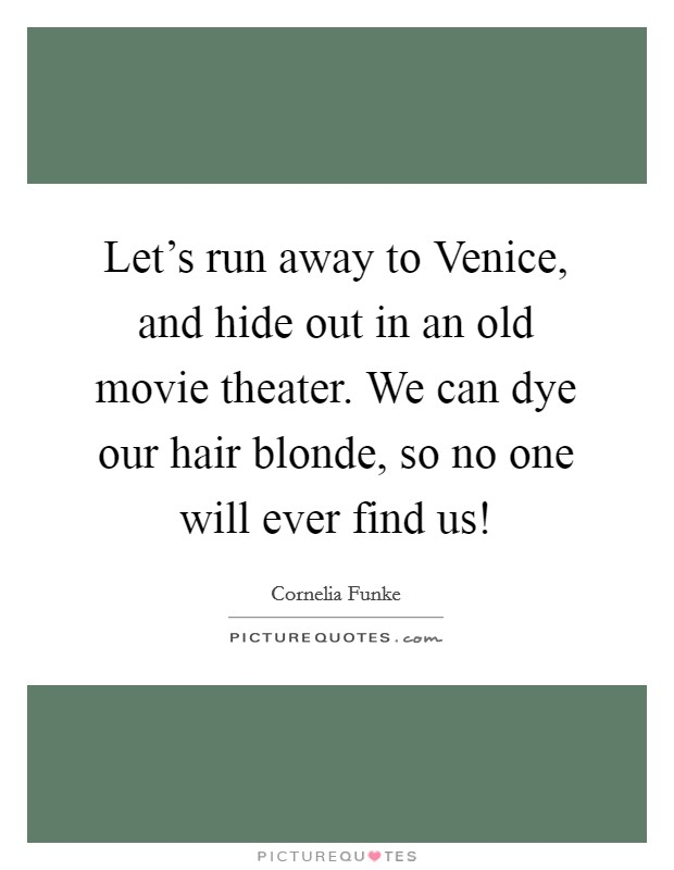 Let's run away to Venice, and hide out in an old movie theater. We can dye our hair blonde, so no one will ever find us! Picture Quote #1