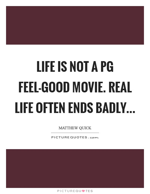 Life is not a PG feel-good movie. Real life often ends badly Picture Quote #1