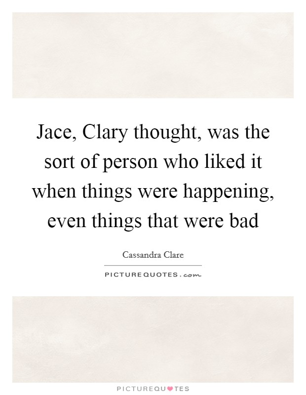 Jace, Clary thought, was the sort of person who liked it when things were happening, even things that were bad Picture Quote #1