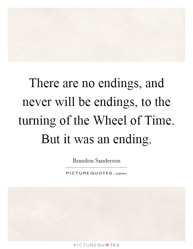 There are no endings, and never will be endings, to the turning of the Wheel of Time. But it was an ending Picture Quote #1