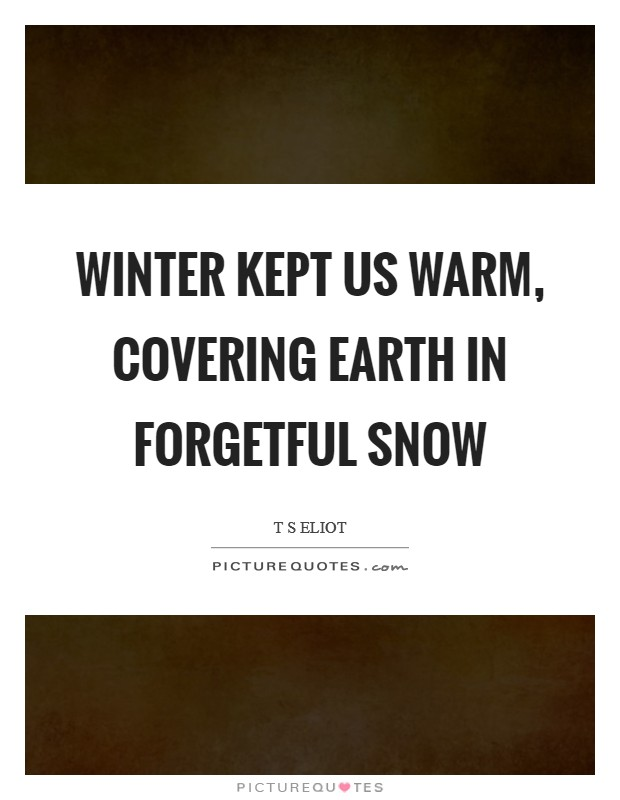 Winter kept us warm, covering Earth in forgetful snow Picture Quote #1