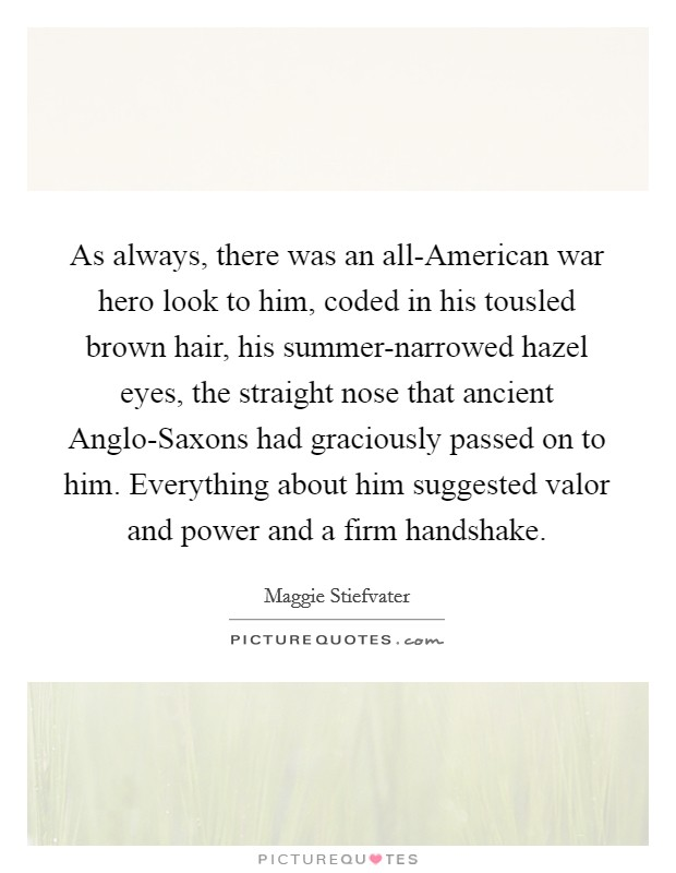As always, there was an all-American war hero look to him, coded in his tousled brown hair, his summer-narrowed hazel eyes, the straight nose that ancient Anglo-Saxons had graciously passed on to him. Everything about him suggested valor and power and a firm handshake Picture Quote #1