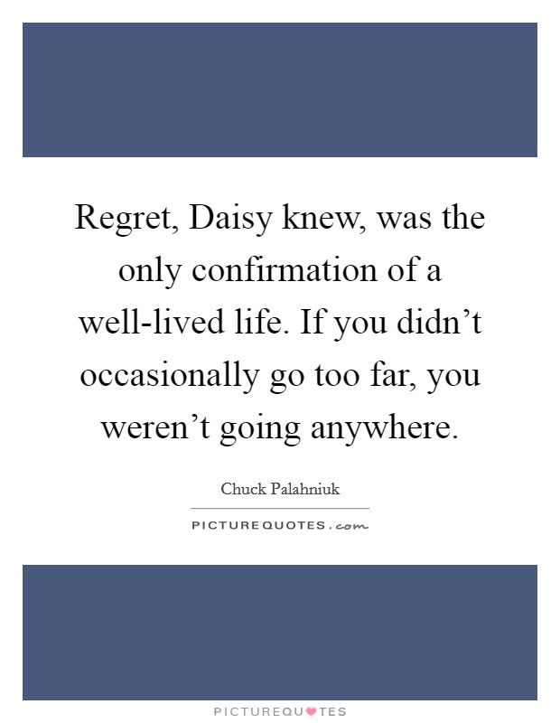 Regret, Daisy knew, was the only confirmation of a well-lived life. If you didn't occasionally go too far, you weren't going anywhere Picture Quote #1