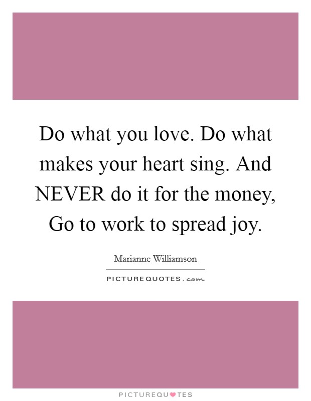 Do what you love. Do what makes your heart sing. And NEVER do it for the money, Go to work to spread joy Picture Quote #1