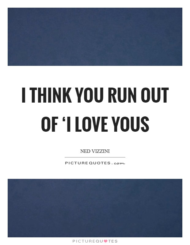 I think you run out of 'I love yous Picture Quote #1