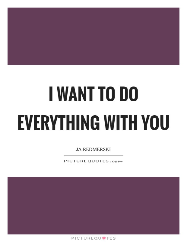 I want to do everything with you Picture Quote #1