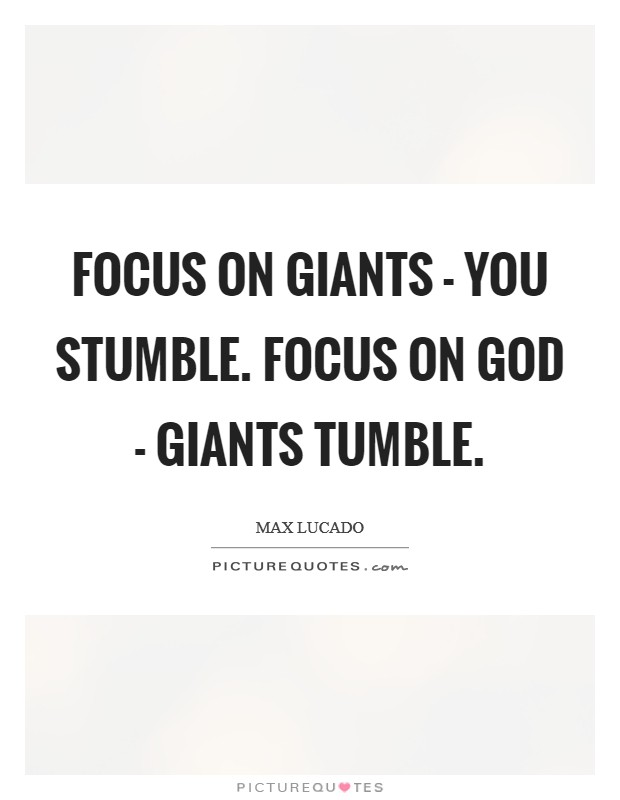 Focus on giants - you stumble. Focus on God - Giants tumble Picture Quote #1