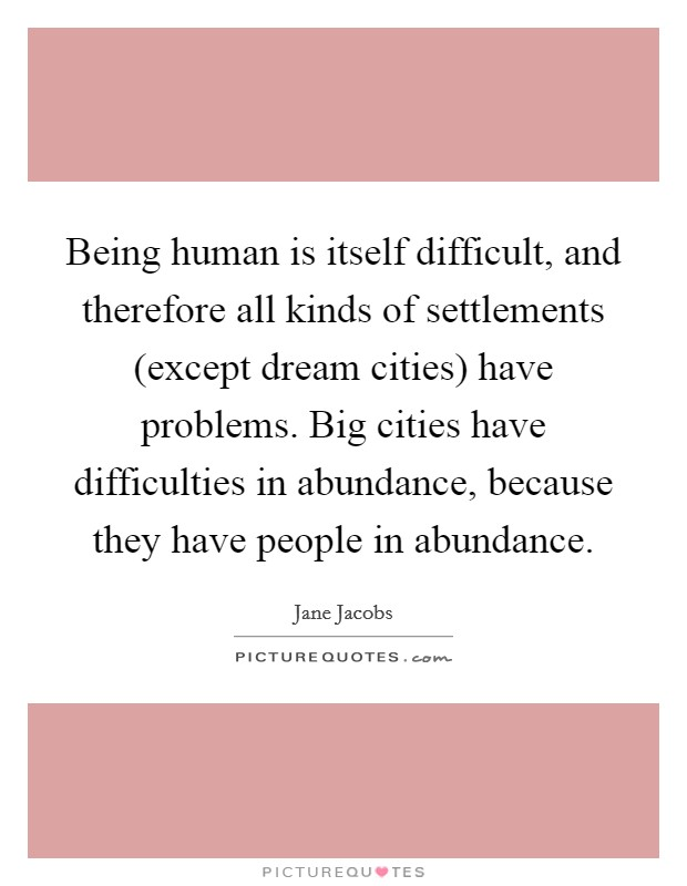 Being human is itself difficult, and therefore all kinds of settlements (except dream cities) have problems. Big cities have difficulties in abundance, because they have people in abundance Picture Quote #1