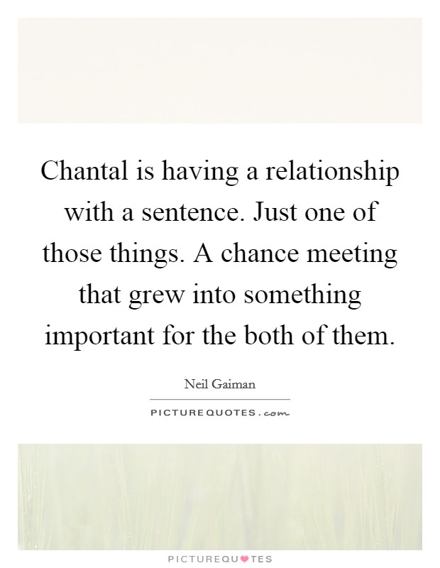 Chantal is having a relationship with a sentence. Just one of those things. A chance meeting that grew into something important for the both of them Picture Quote #1