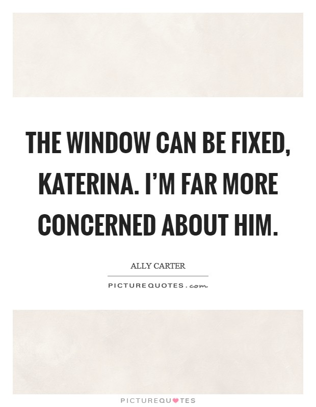 The window can be fixed, Katerina. I'm far more concerned about him Picture Quote #1
