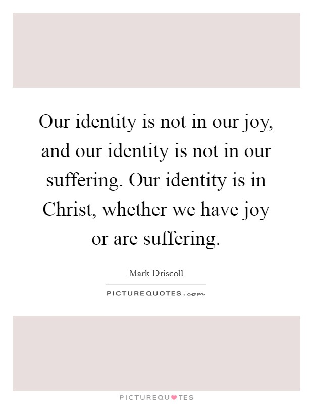 Our identity is not in our joy, and our identity is not in our suffering. Our identity is in Christ, whether we have joy or are suffering Picture Quote #1