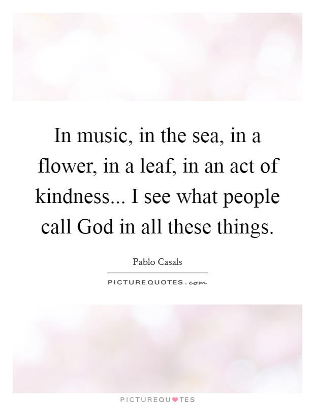 In music, in the sea, in a flower, in a leaf, in an act of kindness... I see what people call God in all these things Picture Quote #1