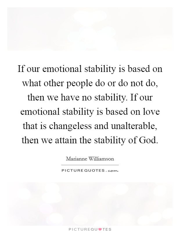 If our emotional stability is based on what other people do or do not do, then we have no stability. If our emotional stability is based on love that is changeless and unalterable, then we attain the stability of God Picture Quote #1