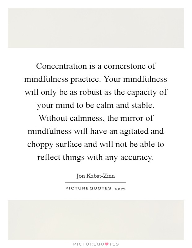 Concentration is a cornerstone of mindfulness practice. Your mindfulness will only be as robust as the capacity of your mind to be calm and stable. Without calmness, the mirror of mindfulness will have an agitated and choppy surface and will not be able to reflect things with any accuracy Picture Quote #1