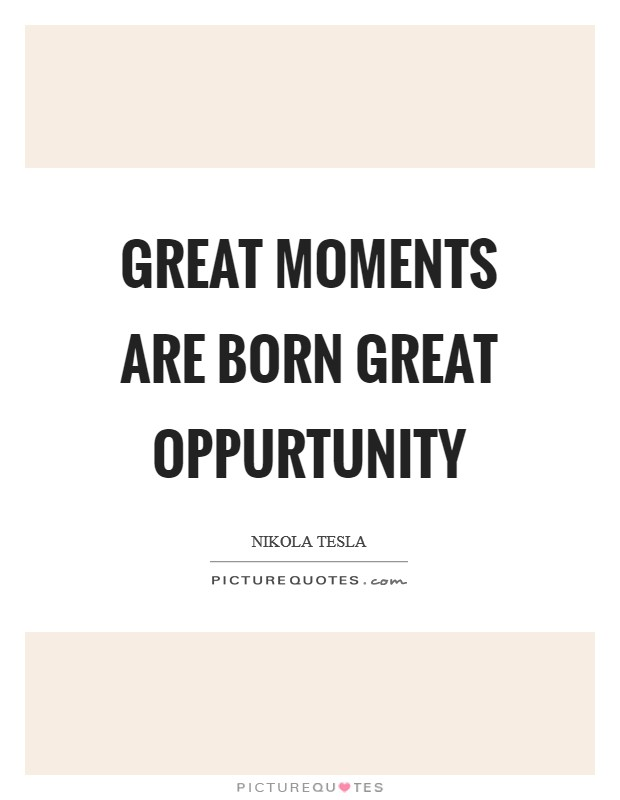 Great moments are born great oppurtunity Picture Quote #1