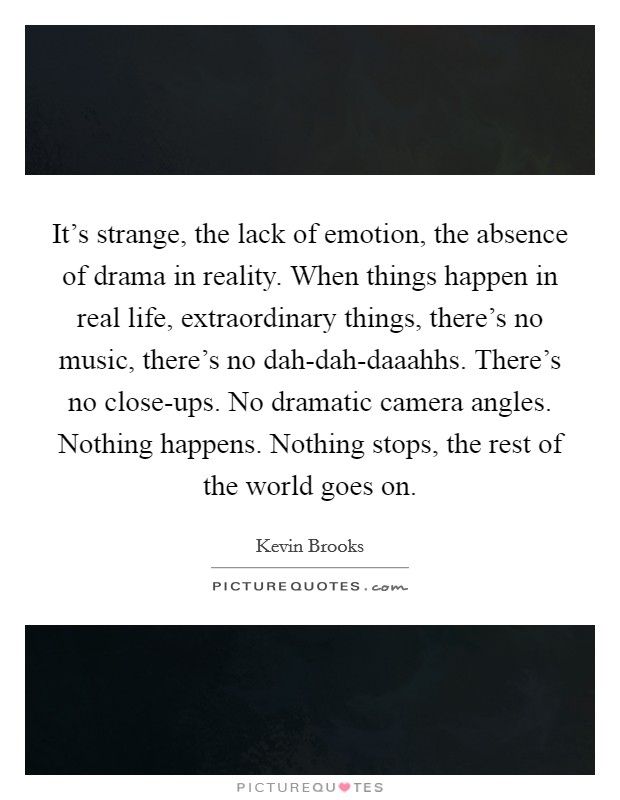 It's strange, the lack of emotion, the absence of drama in reality. When things happen in real life, extraordinary things, there's no music, there's no dah-dah-daaahhs. There's no close-ups. No dramatic camera angles. Nothing happens. Nothing stops, the rest of the world goes on Picture Quote #1
