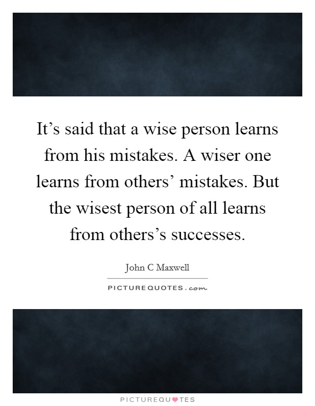 It's said that a wise person learns from his mistakes. A wiser one learns from others' mistakes. But the wisest person of all learns from others's successes Picture Quote #1
