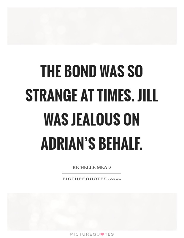 The bond was so strange at times. Jill was jealous on Adrian's behalf Picture Quote #1