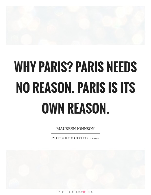 Why Paris? Paris needs no reason. Paris is its own reason Picture Quote #1