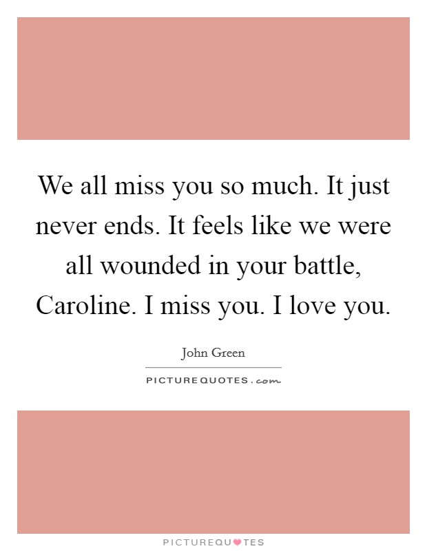 We all miss you so much. It just never ends. It feels like we were all wounded in your battle, Caroline. I miss you. I love you Picture Quote #1