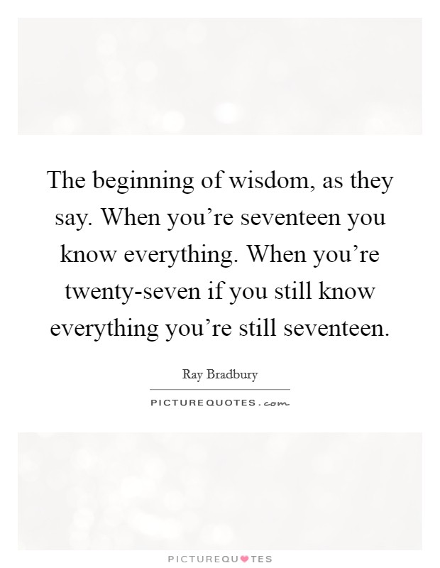 The beginning of wisdom, as they say. When you're seventeen you know everything. When you're twenty-seven if you still know everything you're still seventeen Picture Quote #1