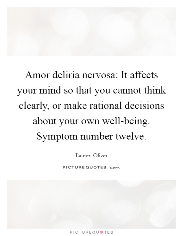 Amor deliria nervosa: It affects your mind so that you cannot think clearly, or make rational decisions about your own well-being. Symptom number twelve Picture Quote #1