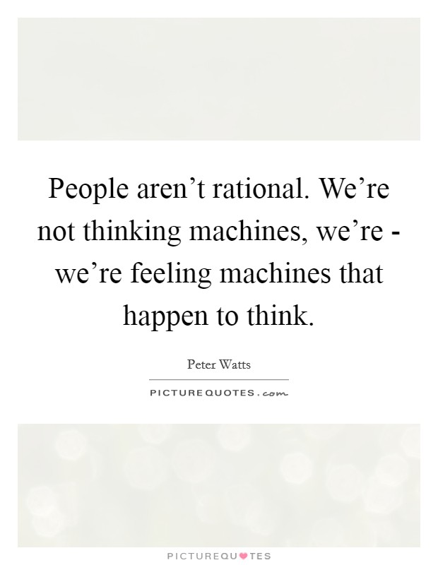 People aren't rational. We're not thinking machines, we're - we're feeling machines that happen to think Picture Quote #1