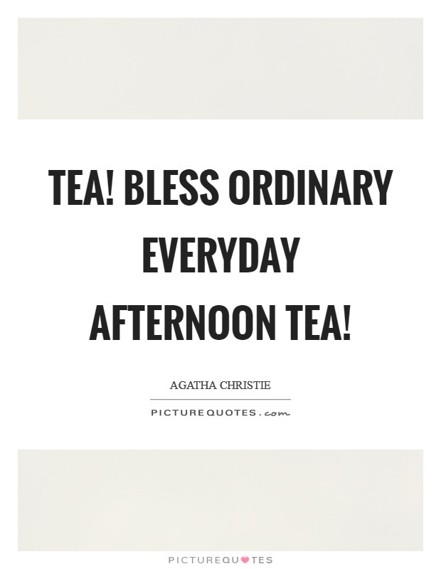 Tea! Bless ordinary everyday afternoon tea! Picture Quote #1