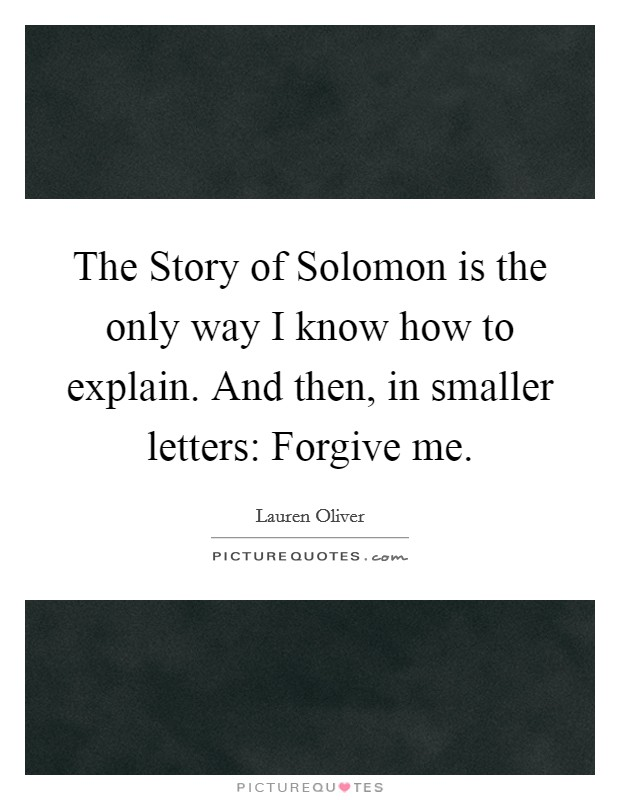 The Story of Solomon is the only way I know how to explain. And then, in smaller letters: Forgive me Picture Quote #1