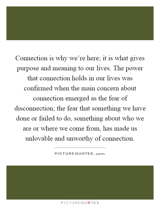 Connection is why we're here; it is what gives purpose and meaning to our lives. The power that connection holds in our lives was confirmed when the main concern about connection emerged as the fear of disconnection; the fear that something we have done or failed to do, something about who we are or where we come from, has made us unlovable and unworthy of connection Picture Quote #1