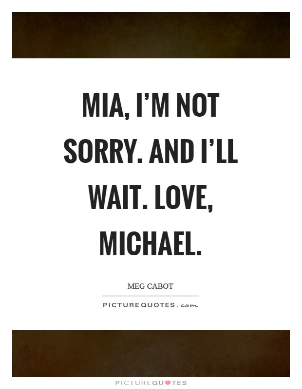 Mia, I'm not sorry. And I'll wait. Love, Michael Picture Quote #1
