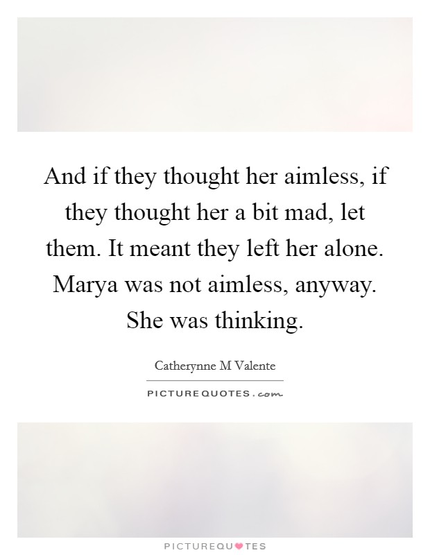 And if they thought her aimless, if they thought her a bit mad, let them. It meant they left her alone. Marya was not aimless, anyway. She was thinking Picture Quote #1