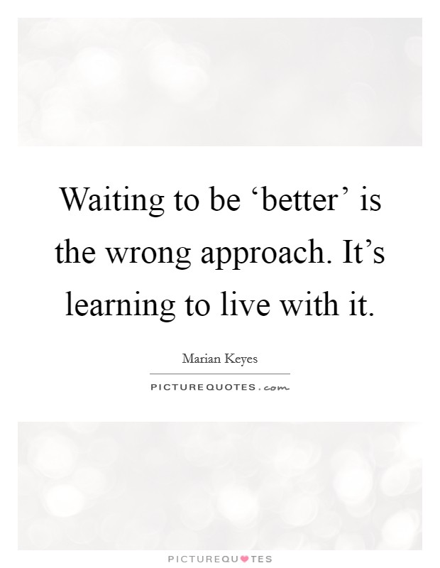 Waiting to be 'better' is the wrong approach. It's learning to live with it Picture Quote #1