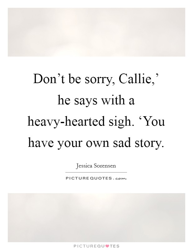 Don't be sorry, Callie,' he says with a heavy-hearted sigh. 'You have your own sad story Picture Quote #1