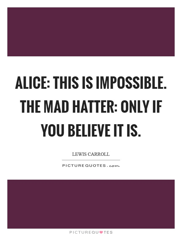 Alice: This is impossible. The Mad Hatter: Only if you believe it is Picture Quote #1
