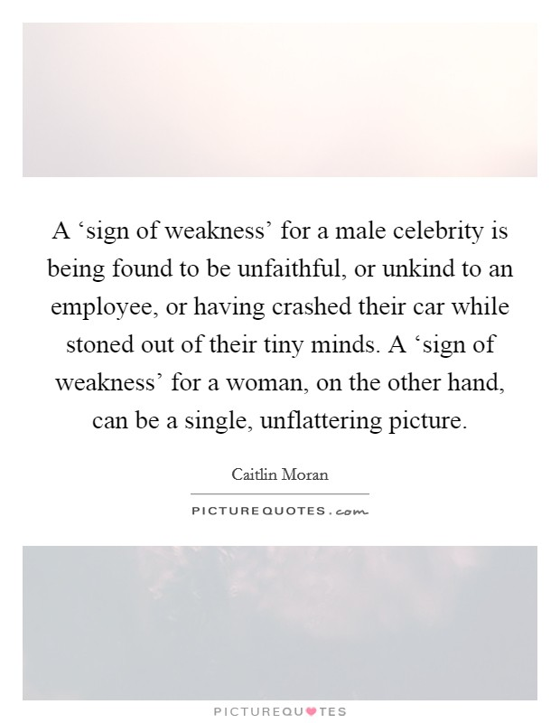 A 'sign of weakness' for a male celebrity is being found to be unfaithful, or unkind to an employee, or having crashed their car while stoned out of their tiny minds. A 'sign of weakness' for a woman, on the other hand, can be a single, unflattering picture Picture Quote #1
