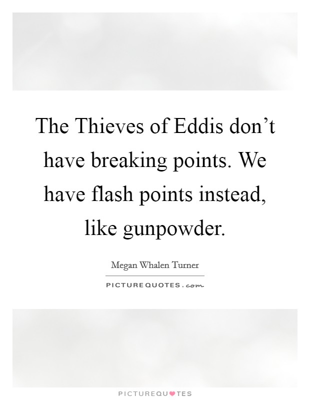 The Thieves of Eddis don't have breaking points. We have flash points instead, like gunpowder Picture Quote #1