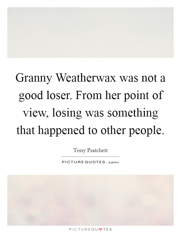 Granny Weatherwax was not a good loser. From her point of view, losing was something that happened to other people Picture Quote #1