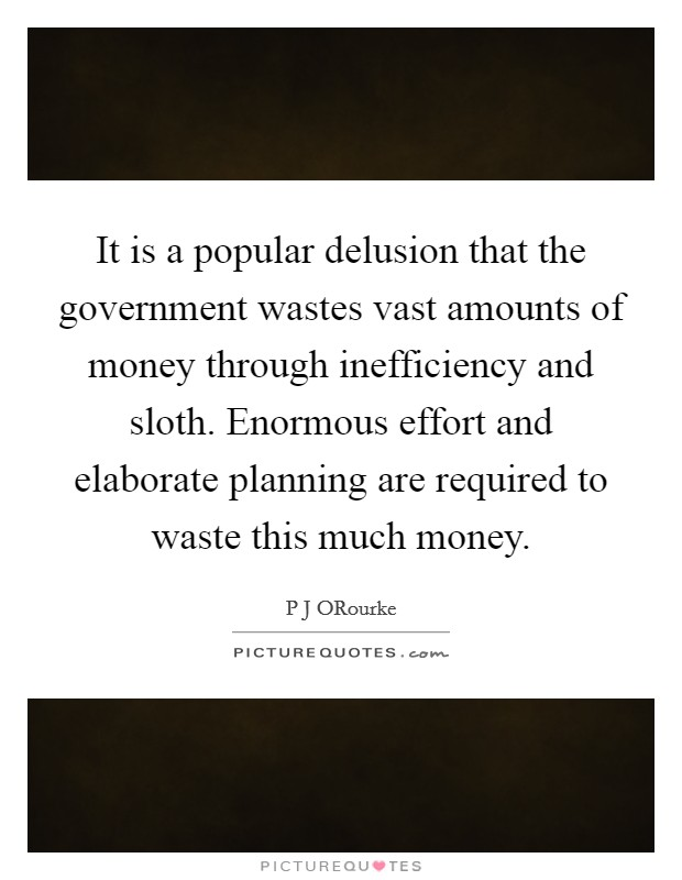 It is a popular delusion that the government wastes vast amounts of money through inefficiency and sloth. Enormous effort and elaborate planning are required to waste this much money Picture Quote #1