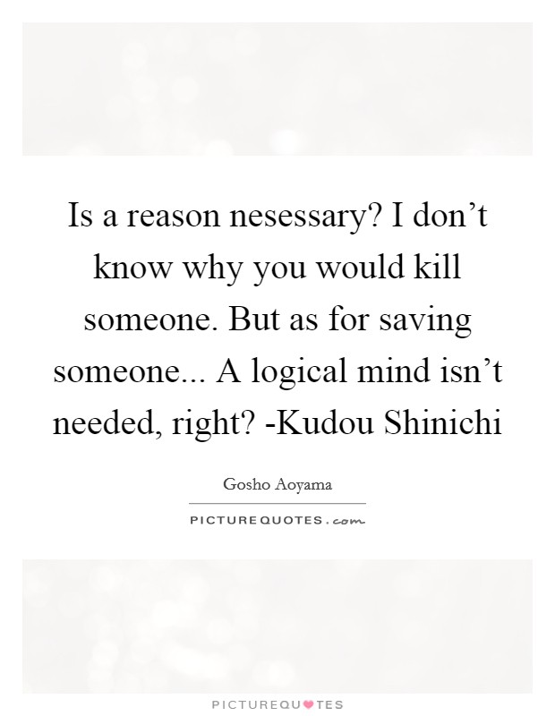 Is a reason nesessary? I don't know why you would kill someone. But as for saving someone... A logical mind isn't needed, right? -Kudou Shinichi Picture Quote #1