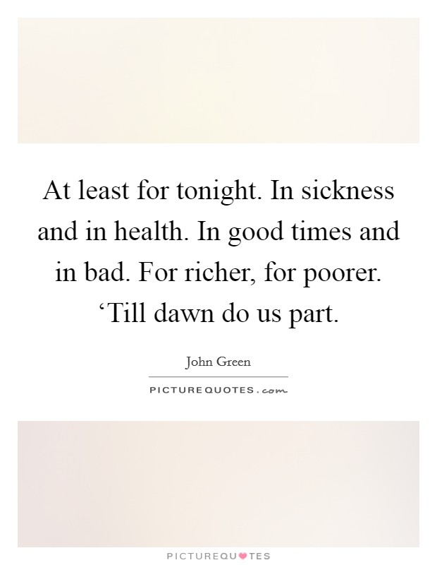 At least for tonight. In sickness and in health. In good times and in bad. For richer, for poorer. 'Till dawn do us part Picture Quote #1